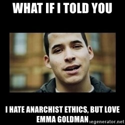 Love jesus, hate religion guy - What if i told you i hate anarchist ethics, but love emma goldman