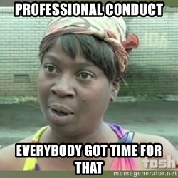 Everybody got time for that - Professional conduct everybody got time for that