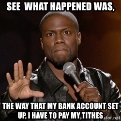 Kevin Hart - See  what happened was, The way that my bank account set up, I have to pay my tithes