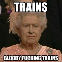 Unimpressed Queen Elizabeth  - Trains  Bloody fucking trains