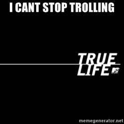 true life - I cant stop trolling