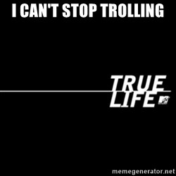 true life - I can't stop trolling