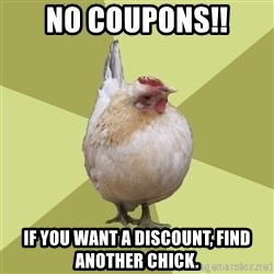 Uneducatedchicken - NO COUPONS!! If you want a discount, find another chick.