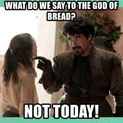 What do we say - What do we say to the god of bread? Not today!