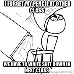 Desk Flip Rage Guy -  I forget my pencil at other class We have to write shit down in next class
