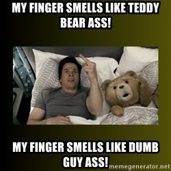 ted fuck you thunder - my finger smells like teddy bear ass! my finger smells like dumb guy ass!