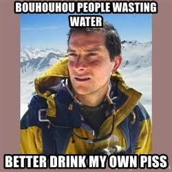 Bear Grylls Piss - Bouhouhou people wasting water Better drink my own piss