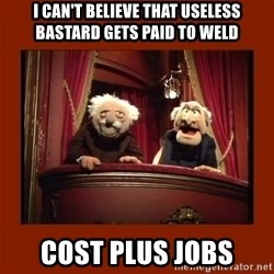 Muppet Critics - I can't believe that useless bastard gets paid to weld Cost plus jobs