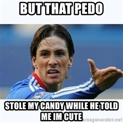 Fernando Torres - but that pedo stole my candy while he told me im cute