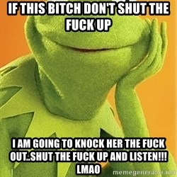 Kermit the frog - If this bitch don't shut the fuck up I am going to knock her the fuck out..Shut the fuck up and listen!!! LMAO