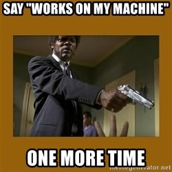 "say what one more time - Say ""Works on my machine"" one more time"