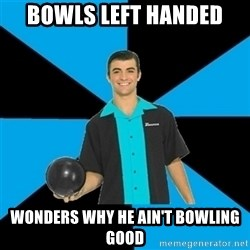 Annoying Bowler Guy  - Bowls left handed Wonders why he ain't bowling good