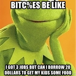 Kermit the frog - BITC%ES BE LIKE I GOT 3 JOBS BUT CAN I BORROW 20 DOLLARS TO GET MY KIDS SOME FOOD