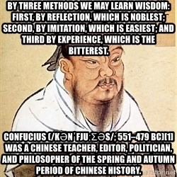 Confucious - By three methods we may learn wisdom: First, by reflection, which is noblest; Second, by imitation, which is easiest; and third by experience, which is the bitterest.  Confucius (/kənˈfjuːʃəs/; 551–479 BC)[1] was a Chinese teacher, editor, politician, and philosopher of the Spring and Autumn period of Chinese history.