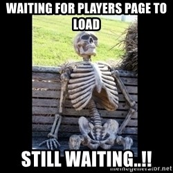 Still Waiting - waiting for players page to load still waiting..!!
