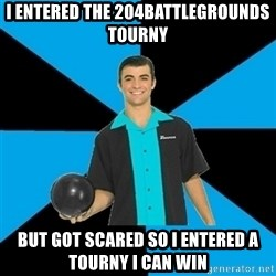 Annoying Bowler Guy  - I entered the 204battlegrounds tourny  But got scared so I entered a tourny I can win