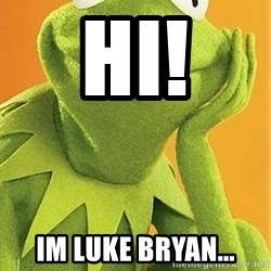 Kermit the frog - Hi! Im Luke Bryan...