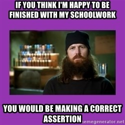 Jase Robertson - If you think I'm happy to be finished with my schoolwork You would be making a correct assertion
