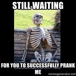 Still Waiting - Still waiting For you to successfully prank me