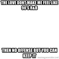 Blank Meme - the love dont make me feel like 90's R&B then no offense but you can keep it