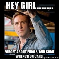 Confused Ryan Gosling - hey girl..........  forget about finals, and come wrench on cars.