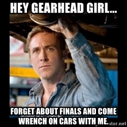 Confused Ryan Gosling - hey gearhead girl... forget about finals and come wrench on cars with me.