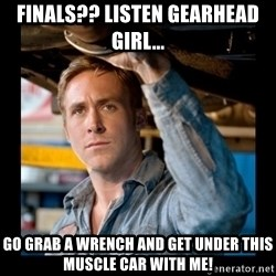 Confused Ryan Gosling - Finals?? Listen gearhead girl...  go grab a wrench and get under this muscle car with me!
