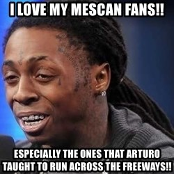 we president now - I love my Mescan fans!! especially the ones that arturo taught to run across the freeways!!