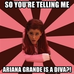 Ariana Grande - So you're telling me  ariana grande is a diva?!