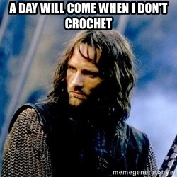 Not this day Aragorn - A day will come when I don't crochet