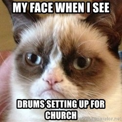 Angry Cat Meme - my face when I see drums setting up for church