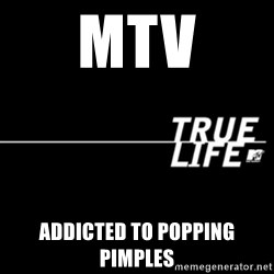 true life - MTV addicted to popping pimples