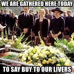 funeral1 - We are gathered here today To say buy to our livers