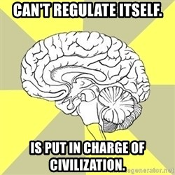 Traitor Brain - Can't regulate itself. Is put in charge of civilization.