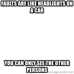 Blank Meme - FAULTS ARE LIKE HEADLIGHTS ON A CAR YOU CAN ONLY SEE THE OTHER PERSONS