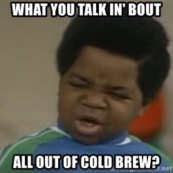 Gary Coleman II - What you talk in' bout all out of cold brew?