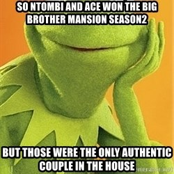 Kermit the frog - So Ntombi and ace won the big brother mansion season2 But those were the only authentic couple in the house