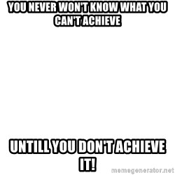 Blank Meme - You never won't know what you can't achieve untill you don't achieve it!