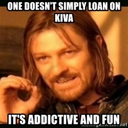 one doesn't simply - one doesn't simply loan on kiva it's addictive and fun