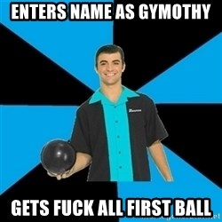 Annoying Bowler Guy  - ENTERS NAME AS GYMOTHY GETS FUCK ALL FIRST BALL
