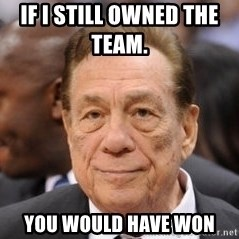 Donald Sterling - if I Still owned the team.      You would have won