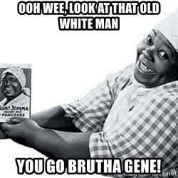 Aunt Jemima - ooh wee, look at that old white man You go brutha Gene!