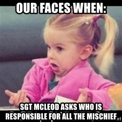 O SEA,QUÉ PEDO MEM - Our faces when: Sgt McLeod asks who is responsible for all the mischief