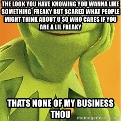 Kermit the frog - The look you have knowing you wanna like something  freaky but scared what people might think about u so who cares if you are a lil freaky thats none of my business  thou