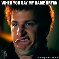 Jizzt in my pants - When you say my name Bryan