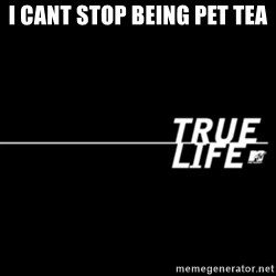 true life - I Cant Stop Being Pet Tea