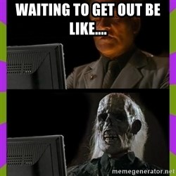 ill just wait here - waiting to get out be like....
