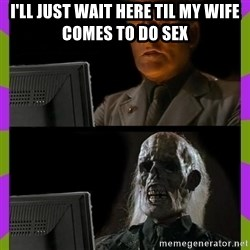 ill just wait here - I'll just wait here til my wife comes to do sex