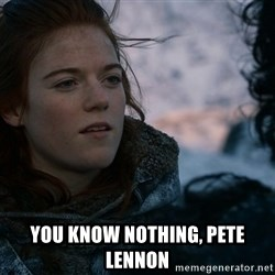 Ygritte knows more than you -  You know nothing, Pete Lennon