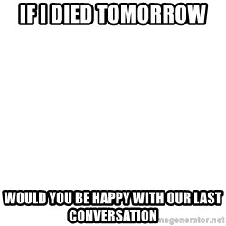 Blank Meme - If I died tomorrow  Would you be happy with our last conversation